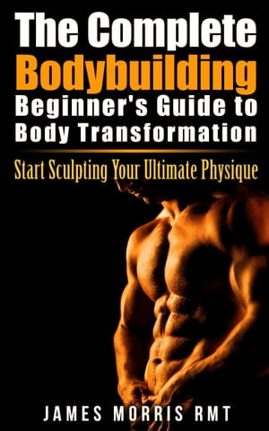 The Complete Bodybuilding Beginner's Guide to Body Transformation Start Sculpting Your Ultimate Physique