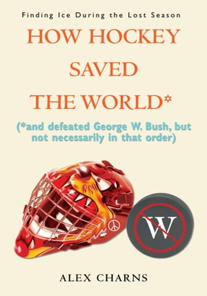 How Hockey Saved the World* (*and defeated George W. Bush,  but not necessarily in that order)
