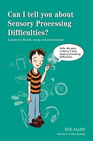 Can I tell you about Sensory Processing Difficulties? A guide for friends,  family and professionals