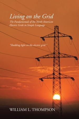 Living on the Grid The Fundamentals of the North American Electric Grids in Simple Language