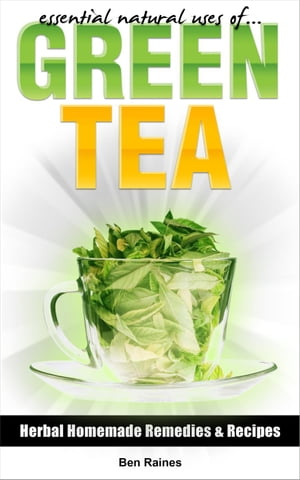 Essential Natural Uses Of....GREEN TEA Herbal Homemade Remedies and Recipes