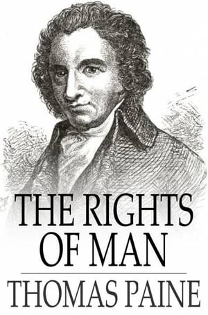 The Rights of Man Being an Answer to Mr. Burke's Attack on the French Revolution