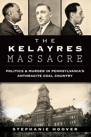 The Kelayres Massacre Politics & Murder in Pennsylvania's Anthracite Coal Country