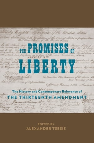The Promises of Liberty The History and Contemporary Relevance of the Thirteenth Amendment