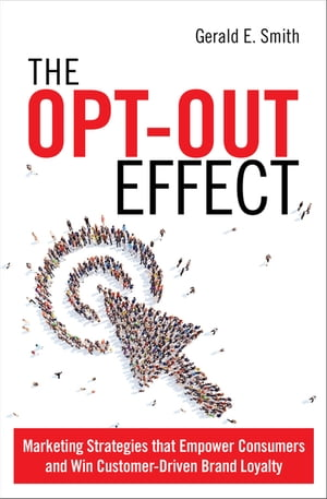 The Opt-Out Effect Marketing Strategies that Empower Consumers and Win Customer-Driven Brand Loyalty