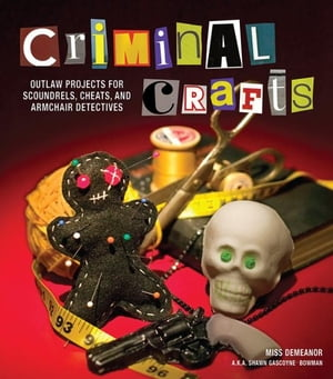 Criminal Crafts: From D.I.Y. to F.B.I. Outlaw Projects for Scoundrels,  Cheats,  and Armchair Detectives From D.I.Y. to F.B.I. Outlaw Projects for Scoun