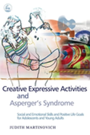 Creative Expressive Activities and Asperger's Syndrome Social and Emotional Skills and Positive Life Goals for Adolescents and Young Adults