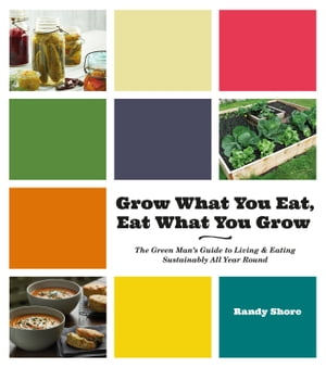 Grow What You Eat,  Eat What You Grow The Green Man's Guide to Living & Eating Sustainably All Year Round
