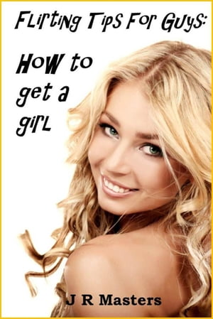 Flirting Tips For Guys ? How To Get A Girl