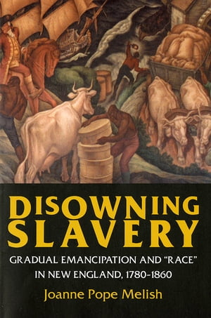"Disowning Slavery Gradual Emancipation and ""Race"" in New England,  1780?1860"