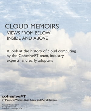 Cloud Memoirs: Views from Below,  Inside,  and Above A look at the history of cloud computing by CohesiveFT team,  industry experts,  and early adopters.