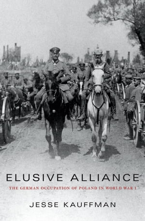 Elusive Alliance The German Occupation of Poland in World War I