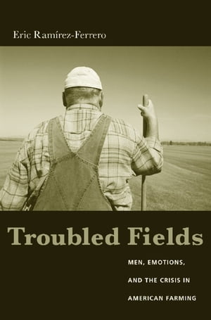 Troubled Fields Men,  Emotions,  and the Crisis in American Farming
