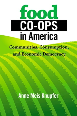 Food Co-ops in America Communities,  Consumption,  and Economic Democracy