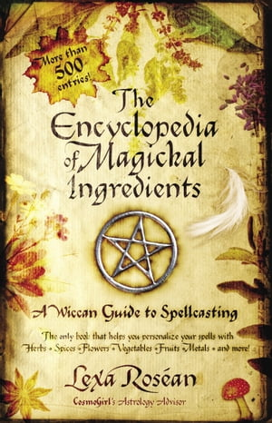 The Encyclopedia of Magickal Ingredients A Wiccan Guide to Spellcasting
