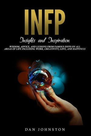 INFP Insights and Inspiration Wisdom,  Advice,  and Lessons From Famous INFPs On All Areas Of Life Including Work,  Creativity,  Love,  and Happiness