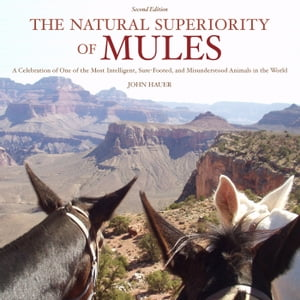 The Natural Superiority of Mules A Celebration of One of the Most Intelligent,  Sure-Footed,  and Misunderstood Animals in the World,  Second Edition