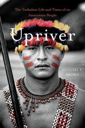 Upriver The Turbulent Life and Times of an Amazonian People
