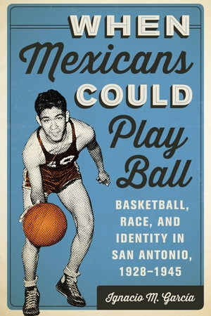When Mexicans Could Play Ball Basketball,  Race,  and Identity in San Antonio,  1928?1945