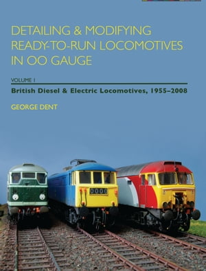 Detailing and Modifying Ready-to-Run Locomotives in 00 Gauge Volume 1: British Diesel and Electric Locomotives,  1955 - 2008