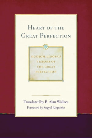 Heart of the Great Perfection Dudjom Lingpa's Visions of the Great Perfection