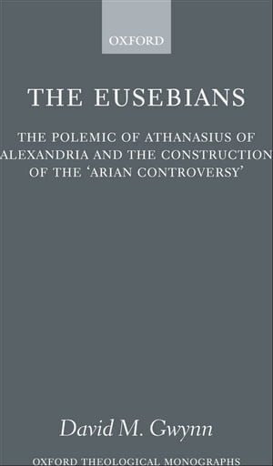 The Eusebians The Polemic of Athanasius of Alexandria and the Construction of the `Arian Controversy'