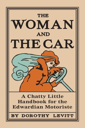 The Woman and the Car A Chatty Little Handbook for the Edwardian Motoriste