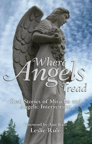 Where Angels Tread: Real Stories of Miracles and Angelic Intervention Real Stories of Miracles and Angelic Intervention
