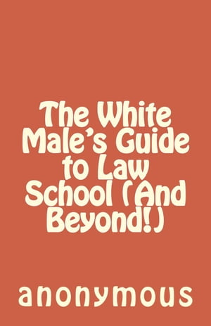 The White Male's Guide to Law School (And Beyond!)