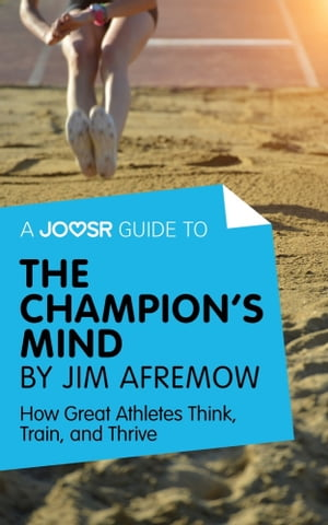 A Joosr Guide to... The Champion's Mind by Jim Afremow: How Great Athletes Think, Train, and Thrive
