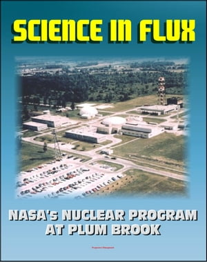 Science in Flux: NASA's Nuclear Program at Plum Brook Station,  1955 - 2005 (NASA SP-2006-4317) - Nuclear Rockets,  NERVA,  Atomic Airplanes,  Aircraft Nu