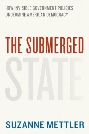 The Submerged State How Invisible Government Policies Undermine American Democracy