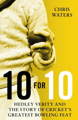 10 for 10 Hedley Verity and the Story of Cricket?s Greatest Bowling Feat