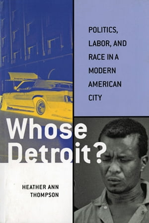 Whose Detroit? Politics,  Labor,  and Race in a Modern American City
