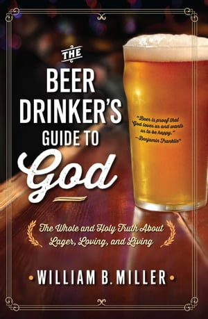 The Beer Drinker's Guide to God The Whole and Holy Truth About Lager,  Loving,  and Living