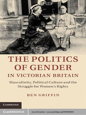 The Politics of Gender in Victorian Britain Masculinity,  Political Culture and the Struggle for Women's Rights