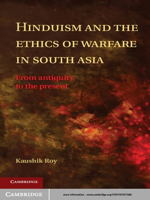 Hinduism and the Ethics of Warfare in South Asia From Antiquity to the Present