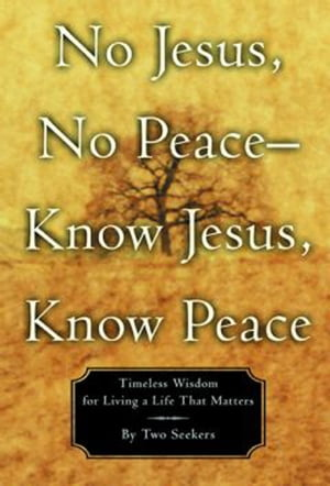 No Jesus,  No Peace -- Know Jesus,  Know Peace Timeless Wisdom for Living a Life That Matters