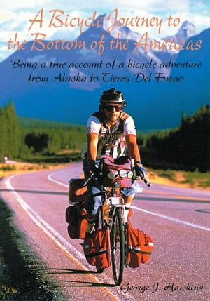 A Bicycle Journey to the Bottom of the Americas Being a True Account of a Bike Adventure from Alaska