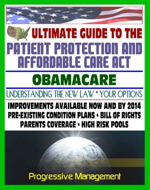 Ultimate Guide to the Patient Protection and Affordable Care Act (PPACA or ACA) - Understanding Obamacare and Your Health Care Insurance Options,  New