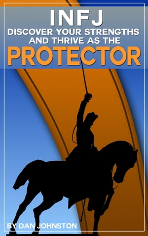 """INFJ: Discover Your Strengths and Thrive as """"The Protector"""" The Ultimate Guide To The INFJ Personality Type"""