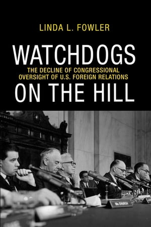 Watchdogs on the Hill The Decline of Congressional Oversight of U.S. Foreign Relations