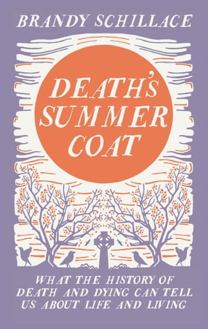 Death's Summer Coat What the History of Death and Dying Can Tell Us About Life and Living