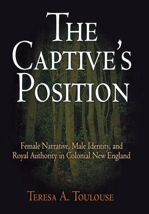 The Captive's Position Female Narrative,  Male Identity,  and Royal Authority in Colonial New England