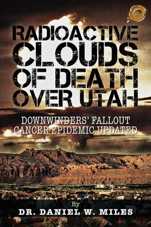 RADIOACTIVE CLOUDS OF DEATH OVER UTAH DOWNWINDERS? FALLOUT CANCER EPIDEMIC UPDATED