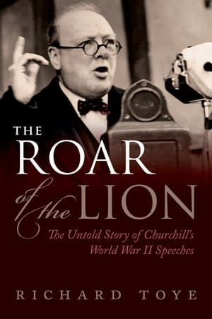 The Roar of the Lion: The Untold Story of Churchill's World War II Speeches The Untold Story of Churchill's World War II Speeches