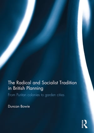 The Radical and Socialist Tradition in British Planning From Puritan colonies to garden cities