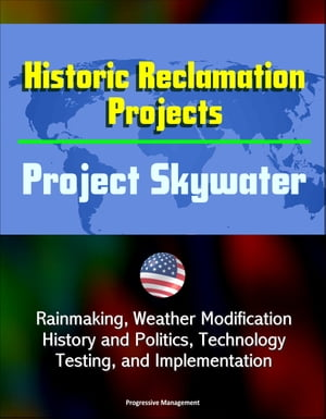 Historic Reclamation Projects: Project Skywater - Rainmaking,  Weather Modification,  History and Politics,  Technology,  Testing,  and Implementation