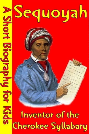 Sequoyah : Inventor of the Cherokee Syllabary (A Short Biography for Children)