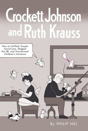 Crockett Johnson and Ruth Krauss How an Unlikely Couple Found Love,  Dodged the FBI,  and Transformed Children's Literature